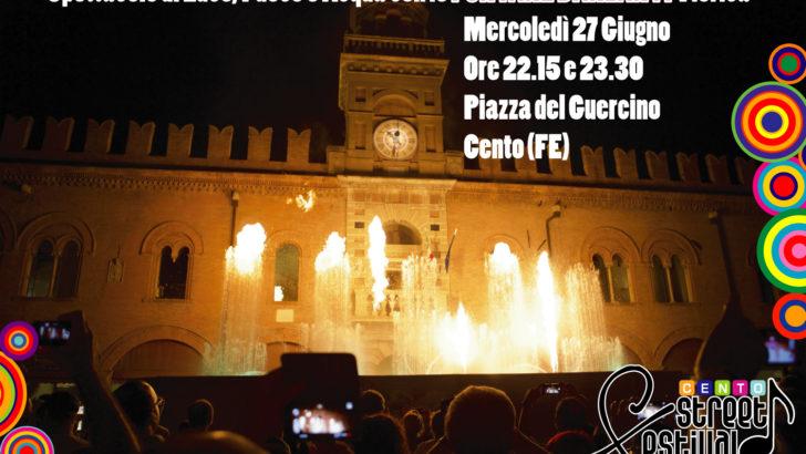 CENTO (FE) DOMANI,  MERCOLEDÌ' 27 GIUGNO RITORNA IL CENTO STREET FESTIVAL CON UNO SPETTACOLO UNICO CON LE FONTANE DANZANTI!